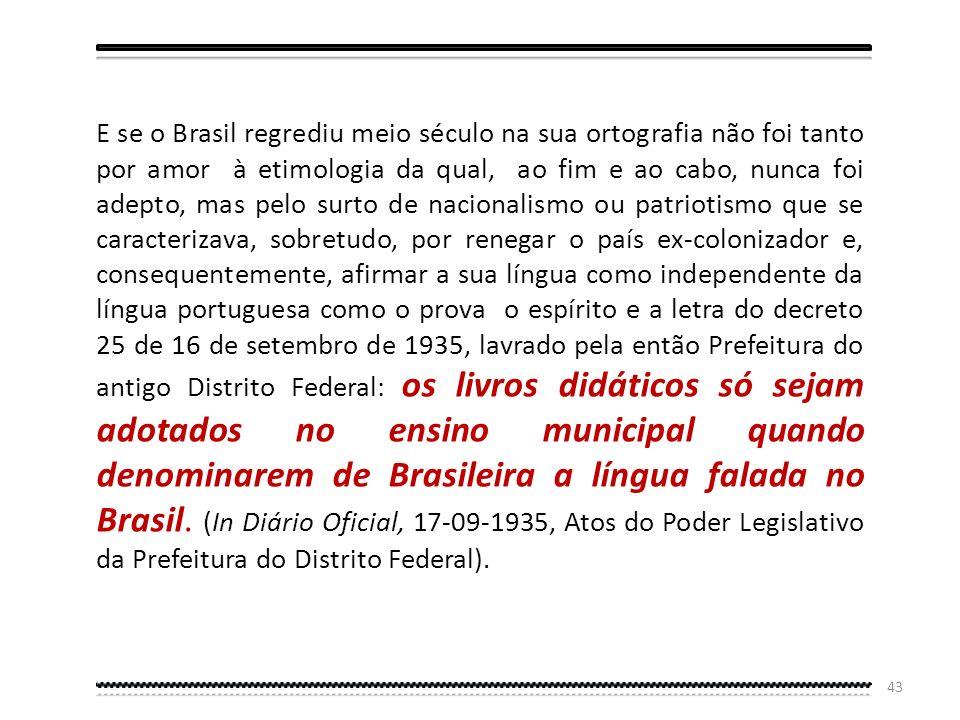 E se o Brasil regrediu meio século na sua ortografia não foi tanto por amor à etimologia da qual, ao fim e ao cabo, nunca foi adepto, mas pelo surto de nacionalismo ou patriotismo que se caracterizava, sobretudo, por renegar o país ex-colonizador e, consequentemente, afirmar a sua língua como independente da língua portuguesa como o prova o espírito e a letra do decreto 25 de 16 de setembro de 1935, lavrado pela então Prefeitura do antigo Distrito Federal: os livros didáticos só sejam adotados no ensino municipal quando denominarem de Brasileira a língua falada no Brasil.