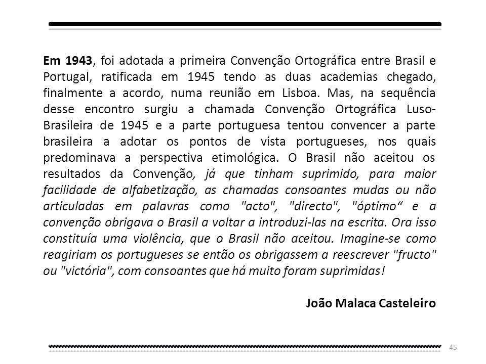 Em 1943, foi adotada a primeira Convenção Ortográfica entre Brasil e Portugal, ratificada em 1945 tendo as duas academias chegado, finalmente a acordo, numa reunião em Lisboa. Mas, na sequência desse encontro surgiu a chamada Convenção Ortográfica Luso-Brasileira de 1945 e a parte portuguesa tentou convencer a parte brasileira a adotar os pontos de vista portugueses, nos quais predominava a perspectiva etimológica. O Brasil não aceitou os resultados da Convenção, já que tinham suprimido, para maior facilidade de alfabetização, as chamadas consoantes mudas ou não articuladas em palavras como acto , directo , óptimo e a convenção obrigava o Brasil a voltar a introduzi-las na escrita. Ora isso constituía uma violência, que o Brasil não aceitou. Imagine-se como reagiriam os portugueses se então os obrigassem a reescrever fructo ou victória , com consoantes que há muito foram suprimidas!
