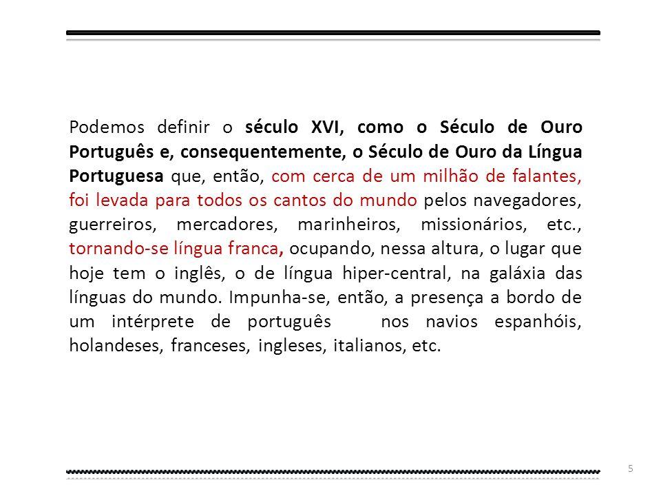 Podemos definir o século XVI, como o Século de Ouro Português e, consequentemente, o Século de Ouro da Língua Portuguesa que, então, com cerca de um milhão de falantes, foi levada para todos os cantos do mundo pelos navegadores, guerreiros, mercadores, marinheiros, missionários, etc., tornando-se língua franca, ocupando, nessa altura, o lugar que hoje tem o inglês, o de língua hiper-central, na galáxia das línguas do mundo.
