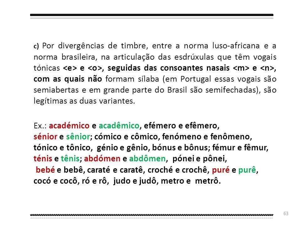 c) Por divergências de timbre, entre a norma luso-africana e a norma brasileira, na articulação das esdrúxulas que têm vogais tónicas <e> e <o>, seguidas das consoantes nasais <m> e <n>, com as quais não formam sílaba (em Portugal essas vogais são semiabertas e em grande parte do Brasil são semifechadas), são legítimas as duas variantes.