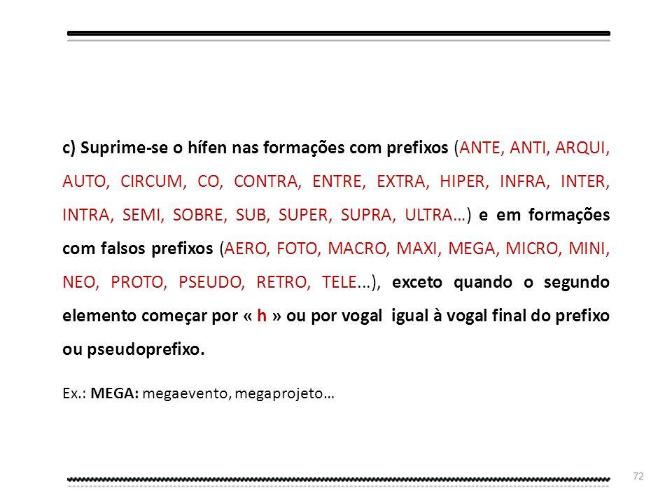 c) Suprime-se o hífen nas formações com prefixos (ANTE, ANTI, ARQUI, AUTO, CIRCUM, CO, CONTRA, ENTRE, EXTRA, HIPER, INFRA, INTER, INTRA, SEMI, SOBRE, SUB, SUPER, SUPRA, ULTRA…) e em formações com falsos prefixos (AERO, FOTO, MACRO, MAXI, MEGA, MICRO, MINI, NEO, PROTO, PSEUDO, RETRO, TELE...), exceto quando o segundo elemento começar por « h » ou por vogal igual à vogal final do prefixo ou pseudoprefixo.