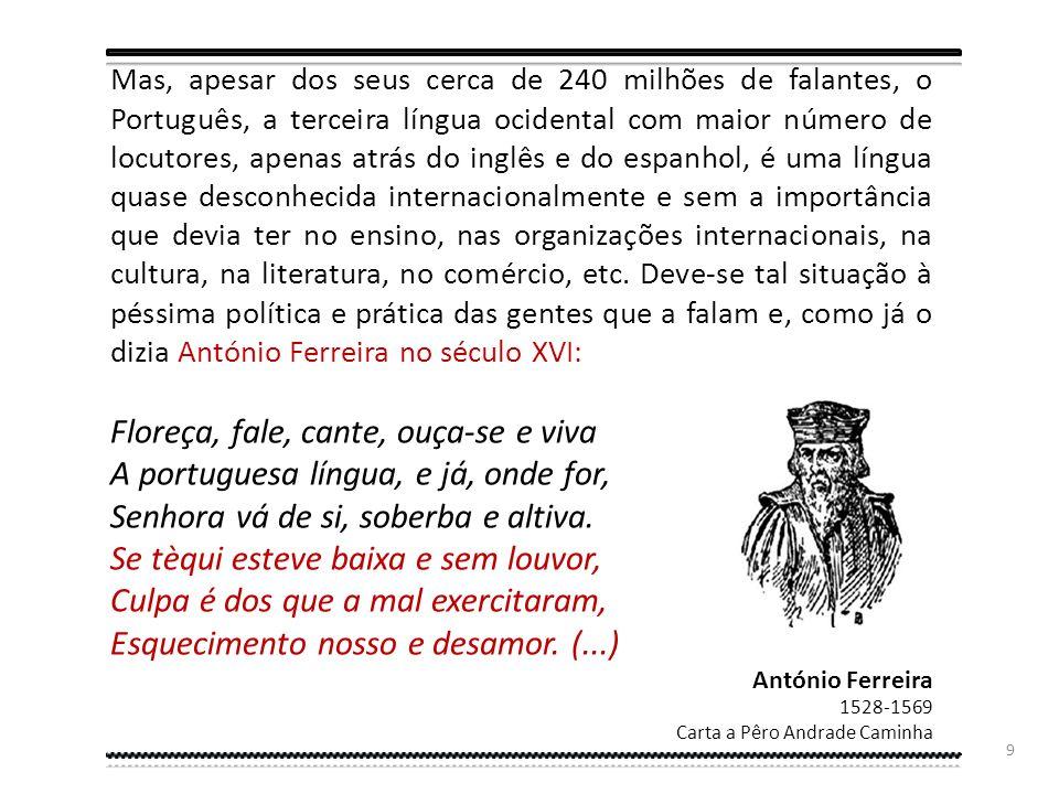 Mas, apesar dos seus cerca de 240 milhões de falantes, o Português, a terceira língua ocidental com maior número de locutores, apenas atrás do inglês e do espanhol, é uma língua quase desconhecida internacionalmente e sem a importância que devia ter no ensino, nas organizações internacionais, na cultura, na literatura, no comércio, etc. Deve-se tal situação à péssima política e prática das gentes que a falam e, como já o dizia António Ferreira no século XVI: