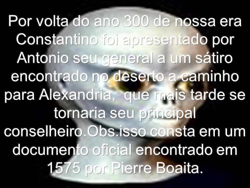 Por volta do ano 300 de nossa era Constantino foi apresentado por Antonio seu general a um sátiro encontrado no deserto a caminho para Alexandria, que mais tarde se tornaria seu principal conselheiro.Obs.isso consta em um documento oficial encontrado em 1575 por Pierre Boaita.