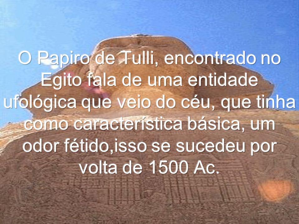 O Papiro de Tulli, encontrado no Egito fala de uma entidade ufológica que veio do céu, que tinha como característica básica, um odor fétido,isso se sucedeu por volta de 1500 Ac.