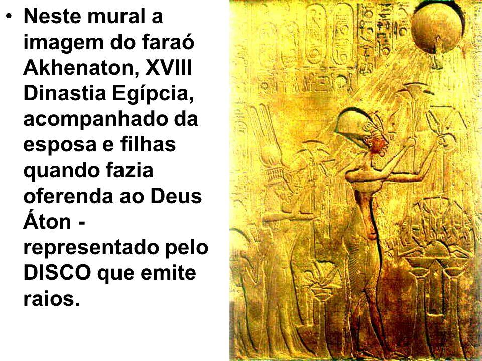 Neste mural a imagem do faraó Akhenaton, XVIII Dinastia Egípcia, acompanhado da esposa e filhas quando fazia oferenda ao Deus Áton - representado pelo DISCO que emite raios.