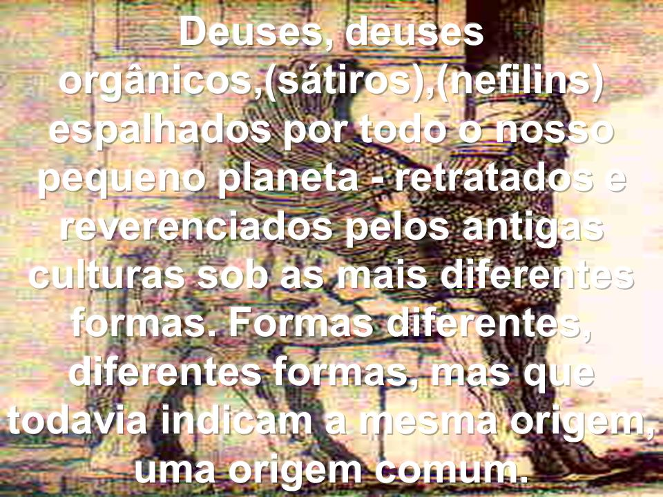Deuses, deuses orgânicos,(sátiros),(nefilins) espalhados por todo o nosso pequeno planeta - retratados e reverenciados pelos antigas culturas sob as mais diferentes formas.