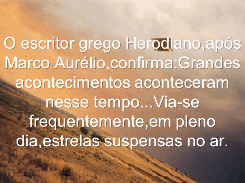 O escritor grego Herodiano,após Marco Aurélio,confirma:Grandes acontecimentos aconteceram nesse tempo...Via-se frequentemente,em pleno dia,estrelas suspensas no ar.