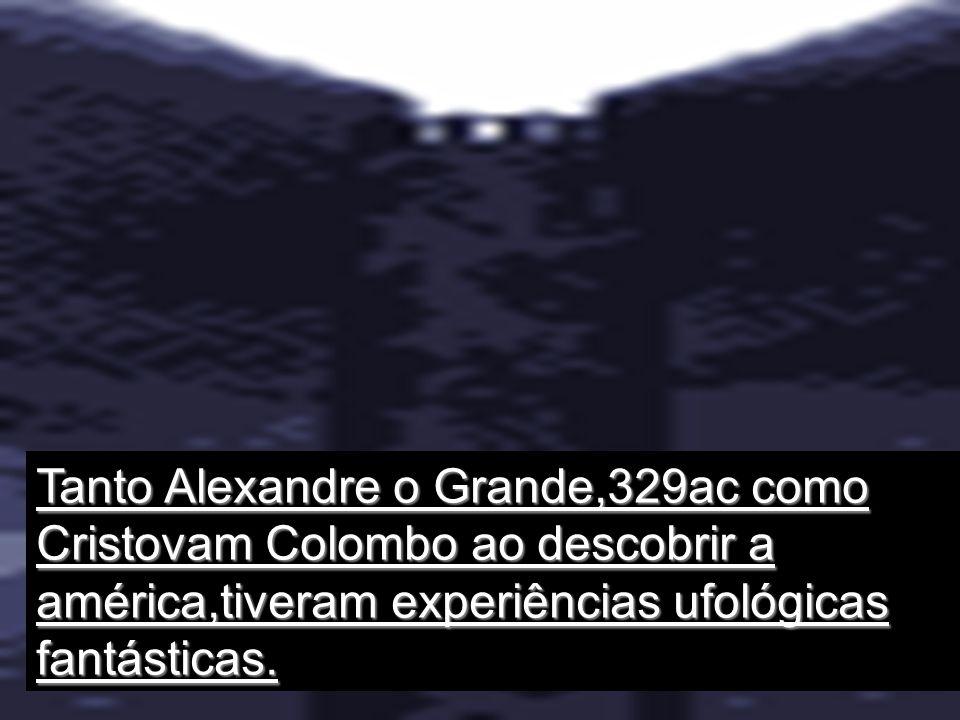 Tanto Alexandre o Grande,329ac como Cristovam Colombo ao descobrir a américa,tiveram experiências ufológicas fantásticas.