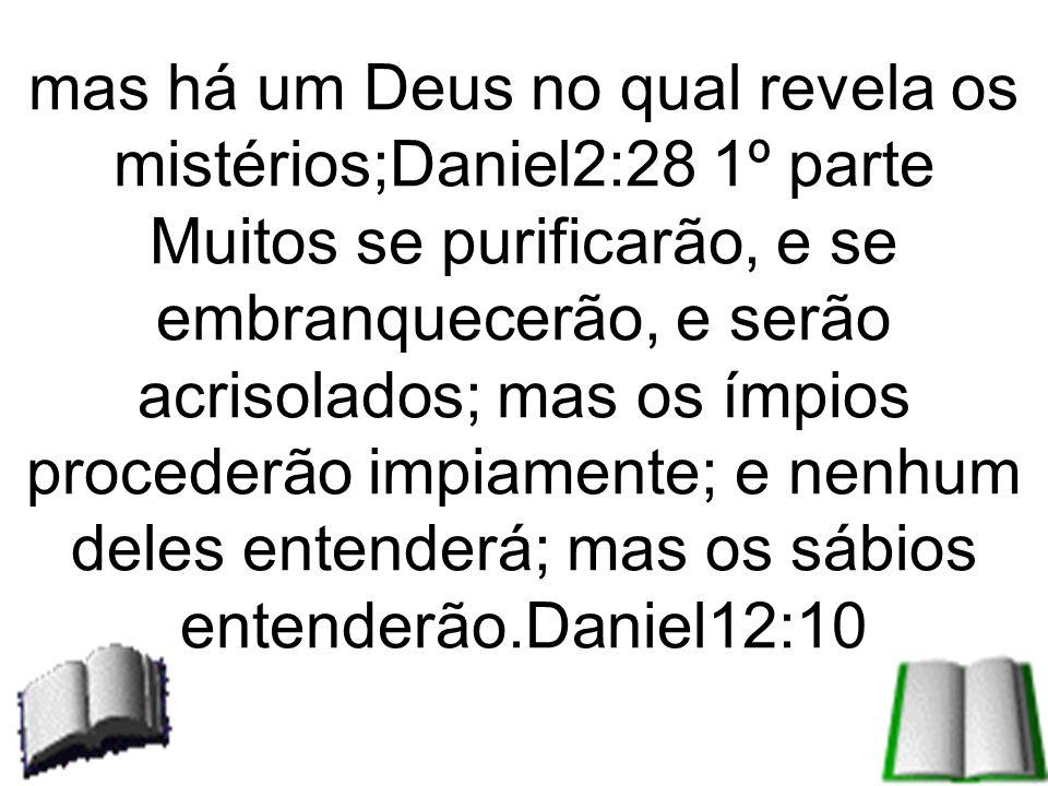 mas há um Deus no qual revela os mistérios;Daniel2:28 1º parte Muitos se purificarão, e se embranquecerão, e serão acrisolados; mas os ímpios procederão impiamente; e nenhum deles entenderá; mas os sábios entenderão.Daniel12:10