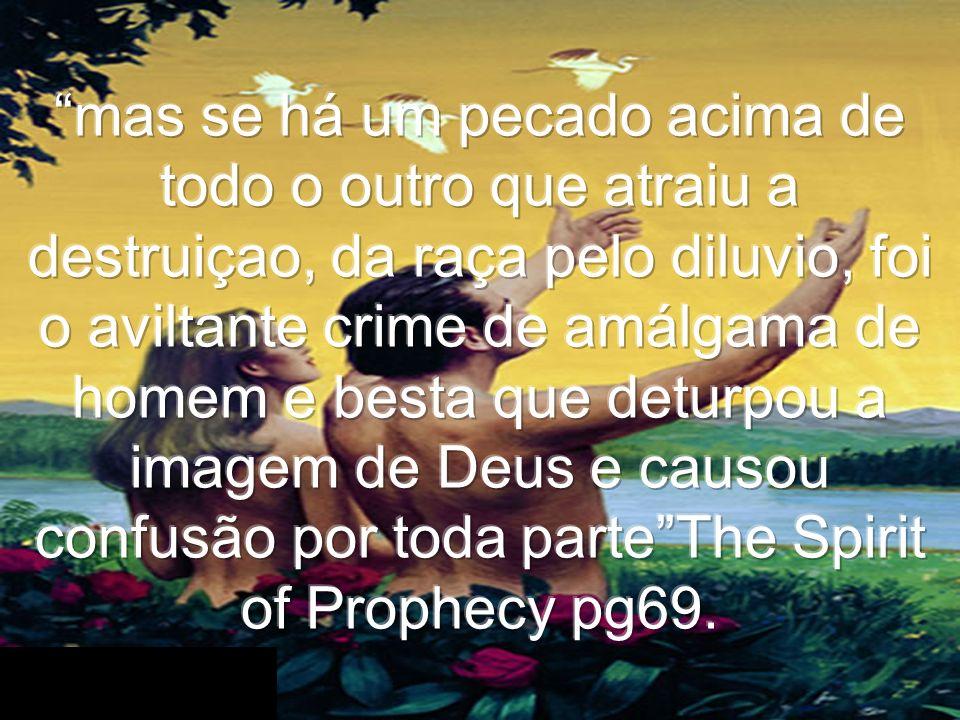 mas se há um pecado acima de todo o outro que atraiu a destruiçao, da raça pelo diluvio, foi o aviltante crime de amálgama de homem e besta que deturpou a imagem de Deus e causou confusão por toda parte The Spirit of Prophecy pg69.