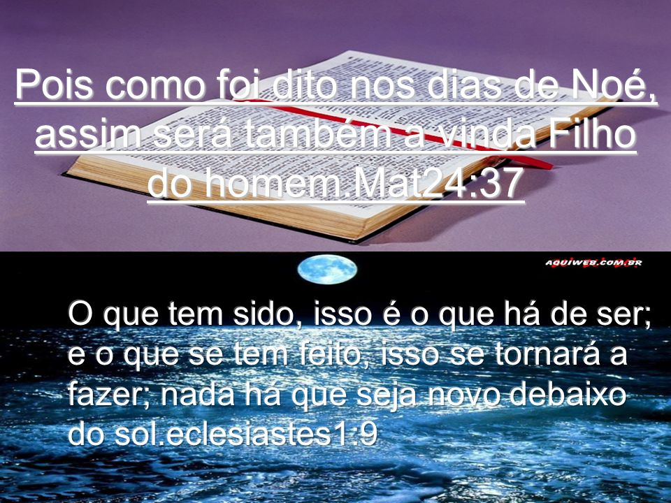 Pois como foi dito nos dias de Noé, assim será também a vinda Filho do homem.Mat24:37