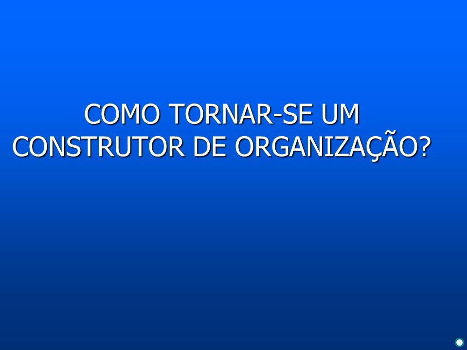 COMO TORNAR-SE UM CONSTRUTOR DE ORGANIZAÇÃO