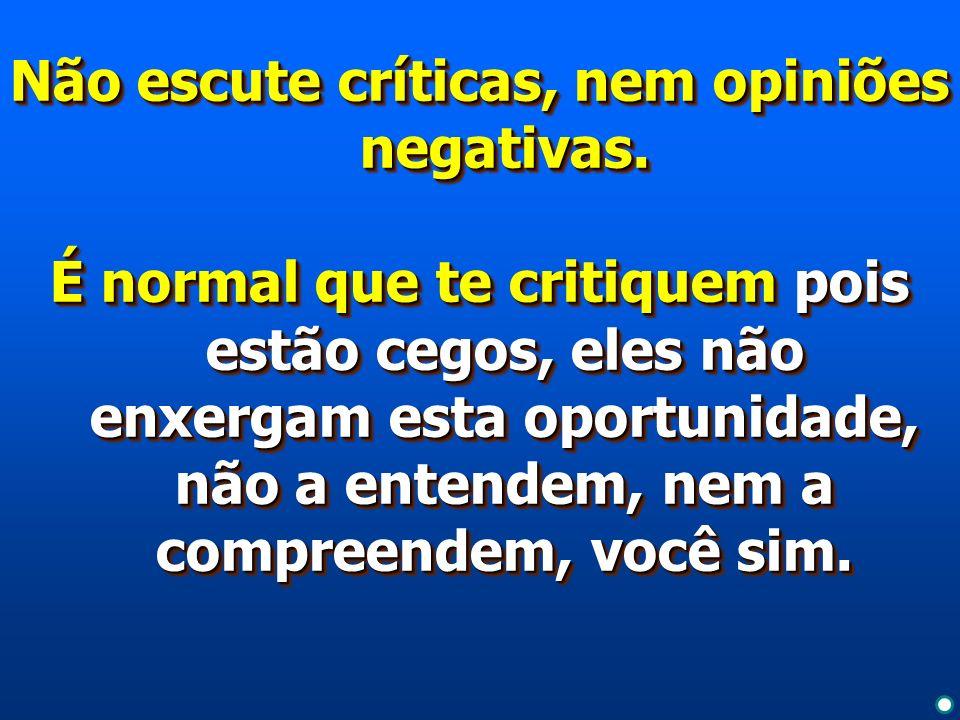 Não escute críticas, nem opiniões negativas.