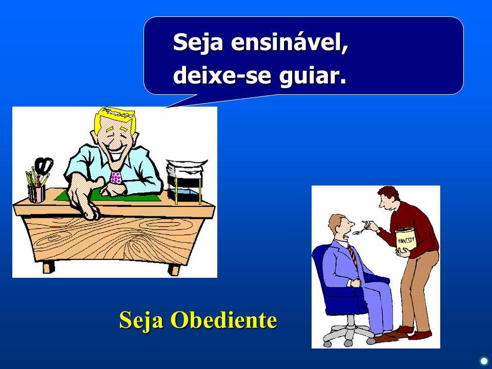 Seja Obediente Seja ensinável, deixe-se guiar.