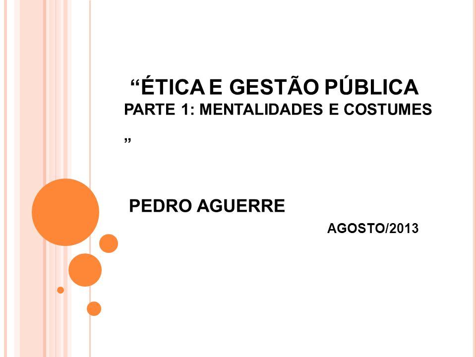ÉTICA E GESTÃO PÚBLICA PARTE 1: MENTALIDADES E COSTUMES PEDRO AGUERRE AGOSTO/2013