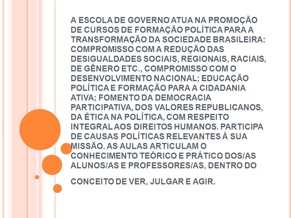 A ESCOLA DE GOVERNO ATUA NA PROMOÇÃO DE CURSOS DE FORMAÇÃO POLÍTICA PARA A TRANSFORMAÇÃO DA SOCIEDADE BRASILEIRA: COMPROMISSO COM A REDUÇÃO DAS DESIGUALDADES SOCIAIS, REGIONAIS, RACIAIS, DE GÊNERO ETC., COMPROMISSO COM O DESENVOLVIMENTO NACIONAL; EDUCAÇÃO POLÍTICA E FORMAÇÃO PARA A CIDADANIA ATIVA; FOMENTO DA DEMOCRACIA PARTICIPATIVA, DOS VALORES REPUBLICANOS, DA ÉTICA NA POLÍTICA, COM RESPEITO INTEGRAL AOS DIREITOS HUMANOS.