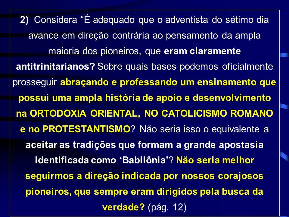 2) Considera É adequado que o adventista do sétimo dia avance em direção contrária ao pensamento da ampla maioria dos pioneiros, que eram claramente antitrinitarianos.