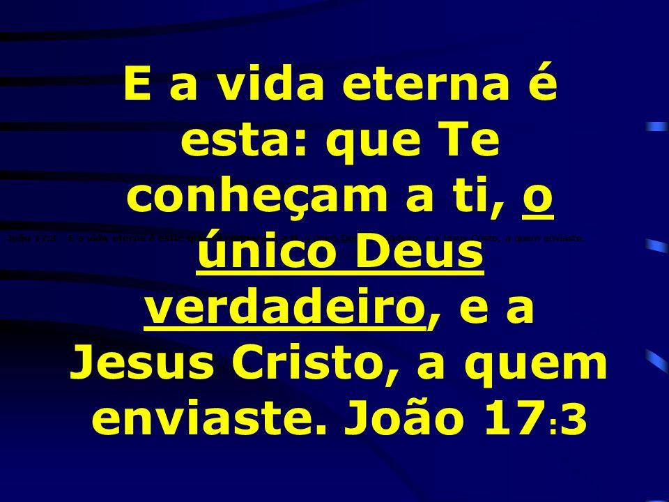 E a vida eterna é esta: que Te conheçam a ti, o único Deus verdadeiro, e a Jesus Cristo, a quem enviaste. João 17:3