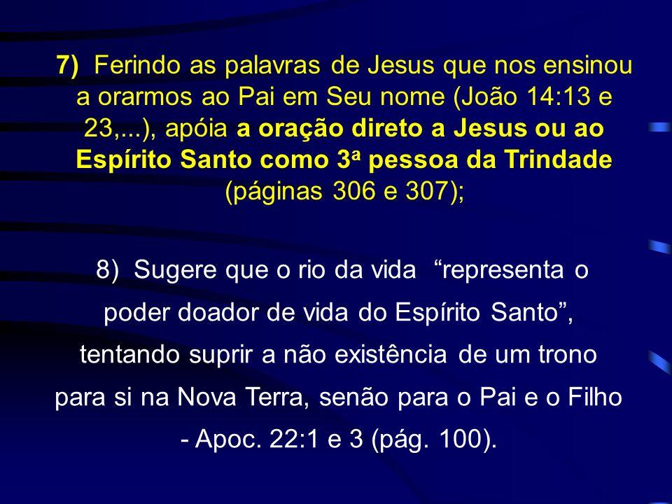7) Ferindo as palavras de Jesus que nos ensinou a orarmos ao Pai em Seu nome (João 14:13 e 23,...), apóia a oração direto a Jesus ou ao Espírito Santo como 3a pessoa da Trindade (páginas 306 e 307);