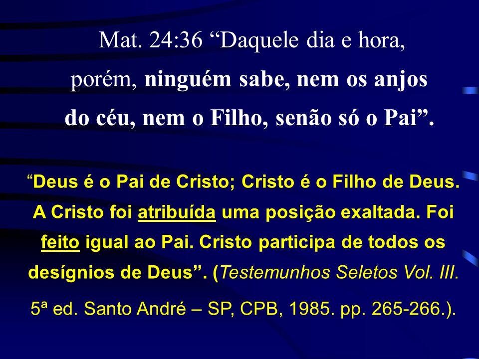 Mat. 24:36 Daquele dia e hora, porém, ninguém sabe, nem os anjos do céu, nem o Filho, senão só o Pai .