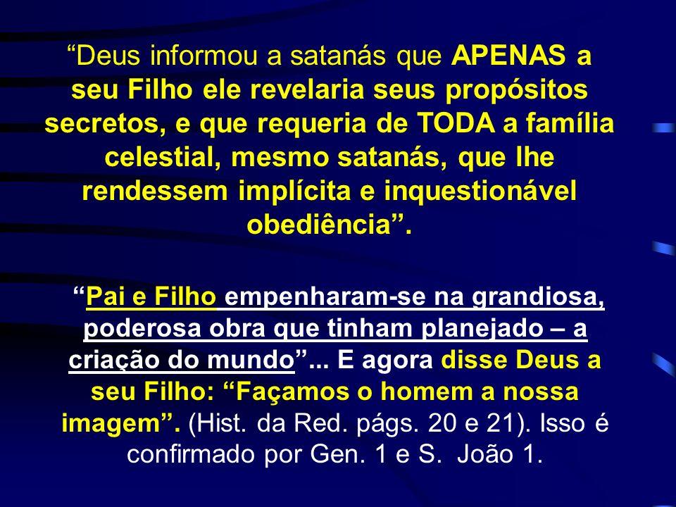 Deus informou a satanás que APENAS a seu Filho ele revelaria seus propósitos secretos, e que requeria de TODA a família celestial, mesmo satanás, que lhe rendessem implícita e inquestionável obediência .
