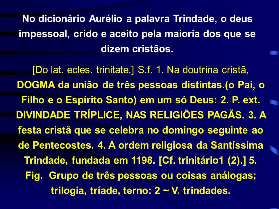 No dicionário Aurélio a palavra Trindade, o deus impessoal, crido e aceito pela maioria dos que se dizem cristãos.