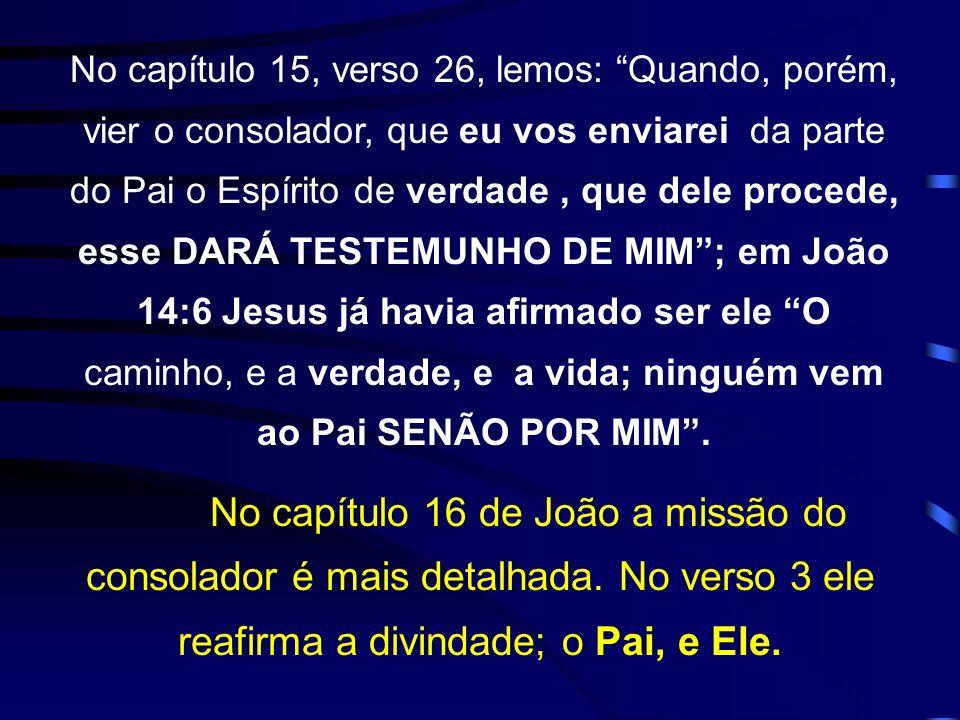 No capítulo 15, verso 26, lemos: Quando, porém, vier o consolador, que eu vos enviarei da parte do Pai o Espírito de verdade , que dele procede, esse DARÁ TESTEMUNHO DE MIM ; em João 14:6 Jesus já havia afirmado ser ele O caminho, e a verdade, e a vida; ninguém vem ao Pai SENÃO POR MIM .