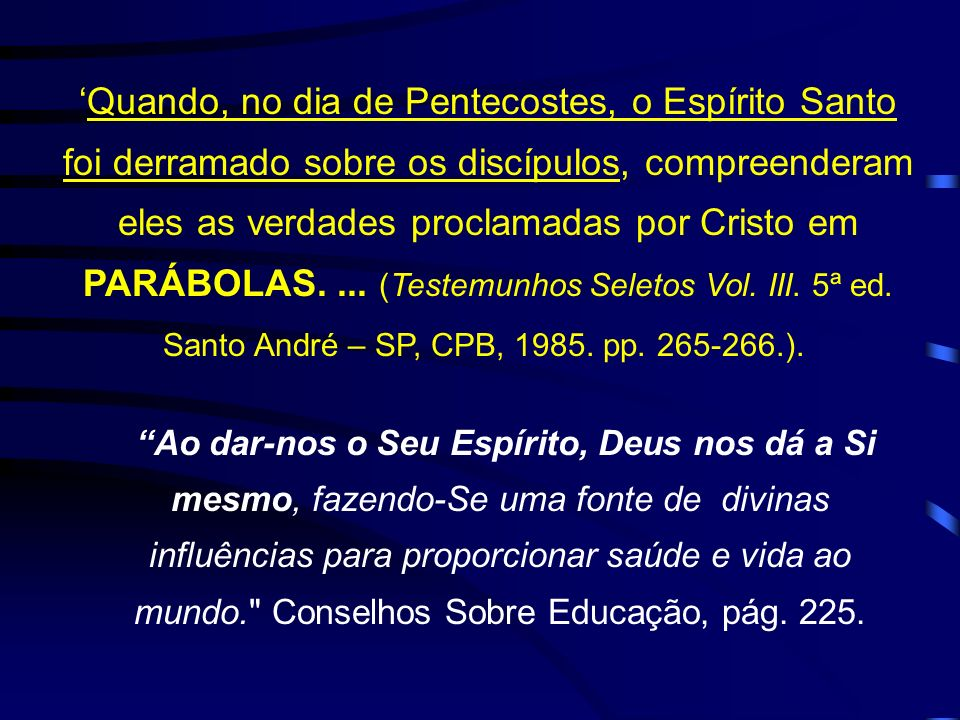 'Quando, no dia de Pentecostes, o Espírito Santo foi derramado sobre os discípulos, compreenderam eles as verdades proclamadas por Cristo em PARÁBOLAS. ... (Testemunhos Seletos Vol. III. 5ª ed. Santo André – SP, CPB, 1985. pp. 265-266.).