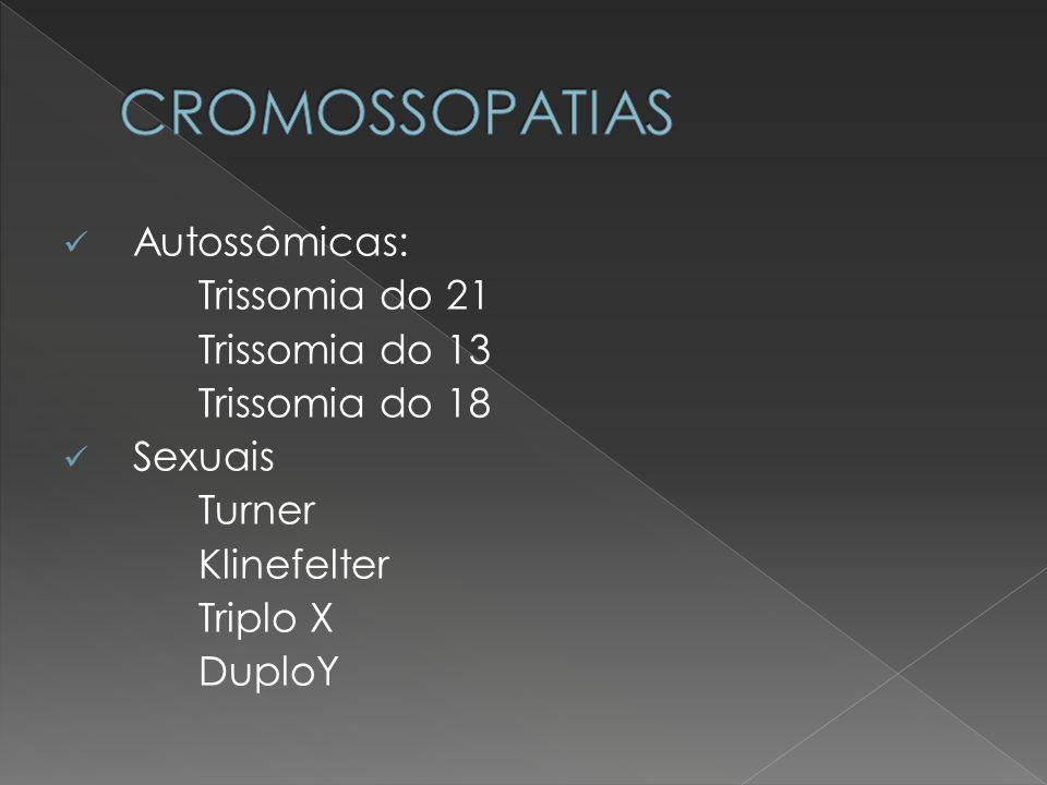 CROMOSSOPATIAS Autossômicas: Trissomia do 21 Trissomia do 13