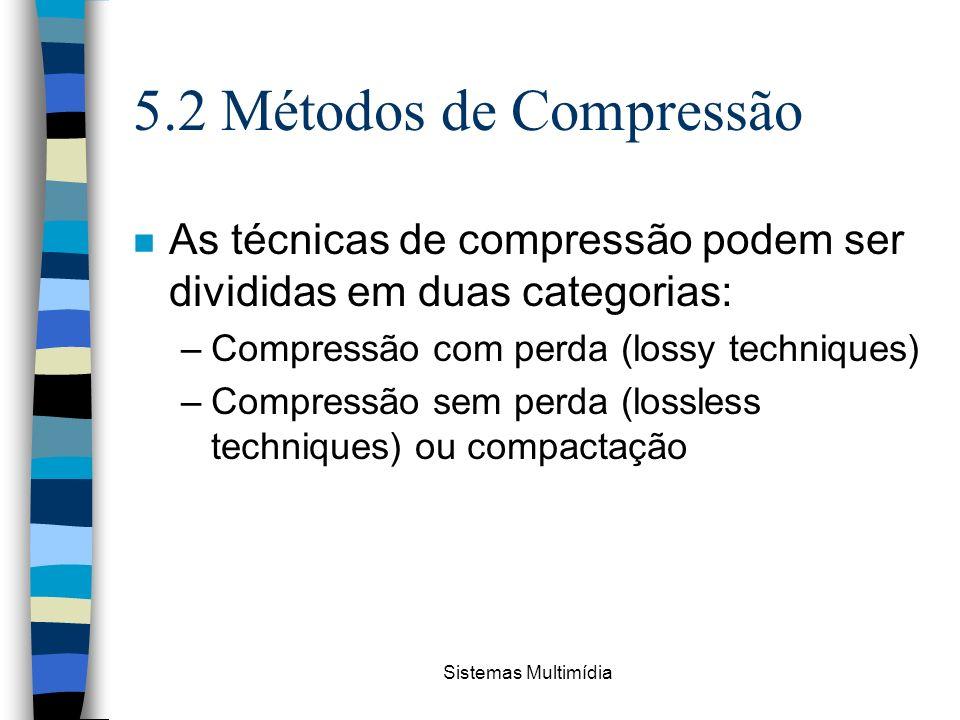 5.2 Métodos de Compressão As técnicas de compressão podem ser divididas em duas categorias: Compressão com perda (lossy techniques)