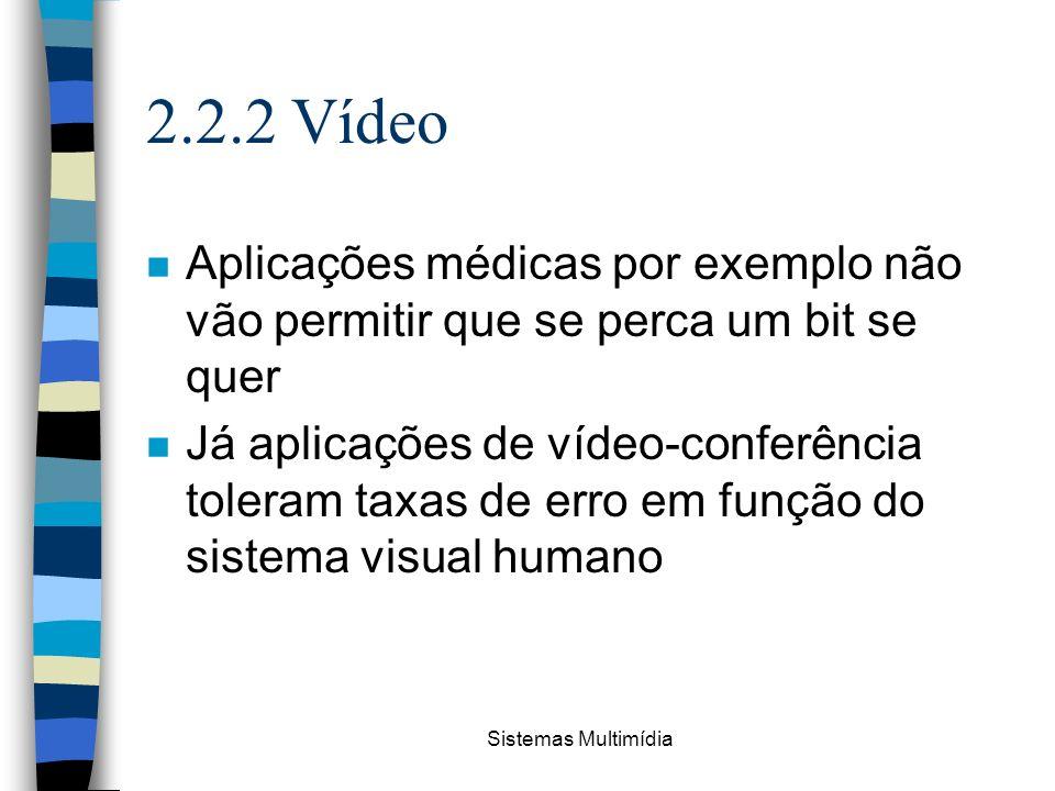 2.2.2 Vídeo Aplicações médicas por exemplo não vão permitir que se perca um bit se quer.
