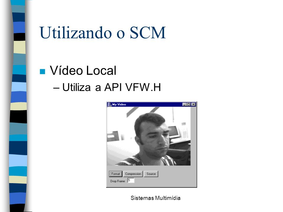 Utilizando o SCM Vídeo Local Utiliza a API VFW.H Sistemas Multimídia