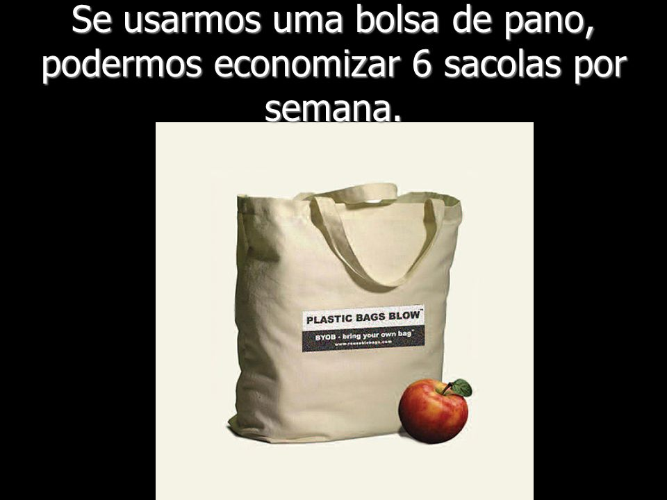 Se usarmos uma bolsa de pano, podermos economizar 6 sacolas por semana.