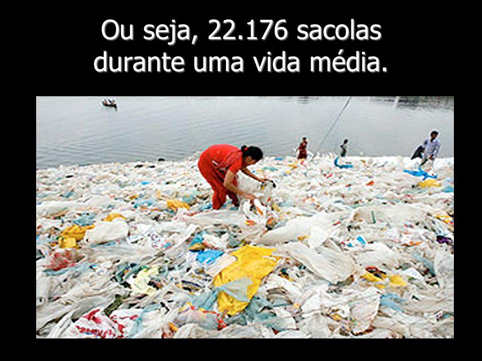 Ou seja, 22.176 sacolas durante uma vida média.