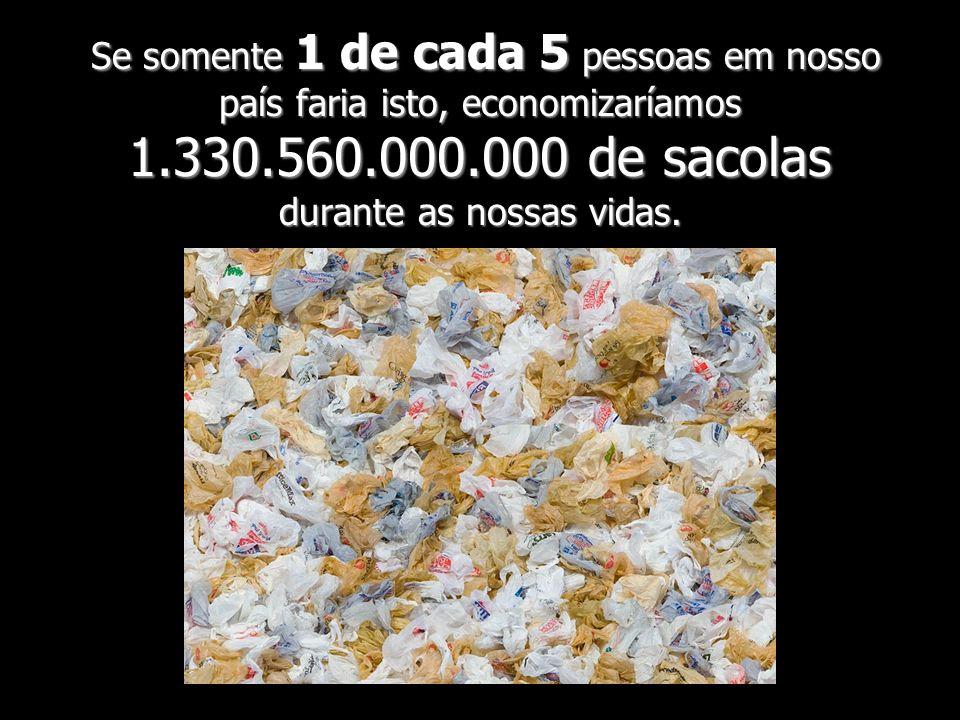 Se somente 1 de cada 5 pessoas em nosso país faria isto, economizaríamos 1.330.560.000.000 de sacolas durante as nossas vidas.