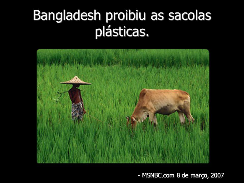Bangladesh proibiu as sacolas plásticas.