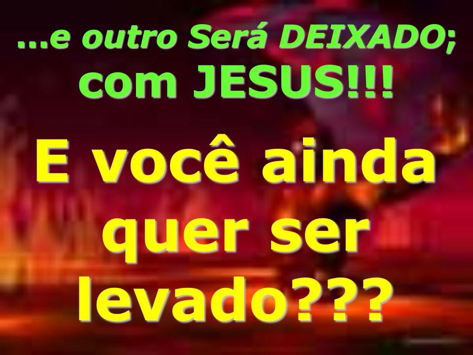 ...e outro Será DEIXADO; com JESUS!!! E você ainda quer ser levado