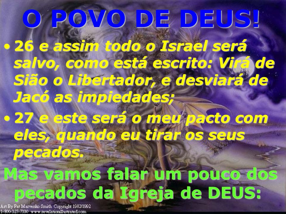 O POVO DE DEUS! 26 e assim todo o Israel será salvo, como está escrito: Virá de Sião o Libertador, e desviará de Jacó as impiedades;