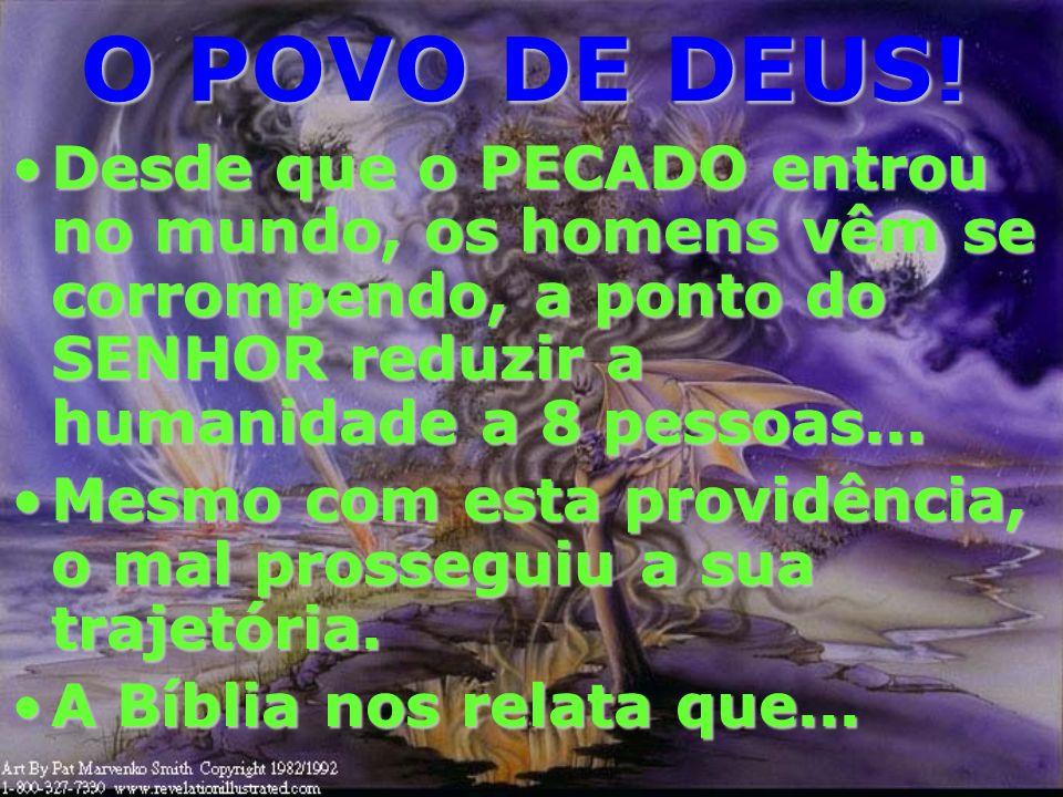 O POVO DE DEUS!Desde que o PECADO entrou no mundo, os homens vêm se corrompendo, a ponto do SENHOR reduzir a humanidade a 8 pessoas...