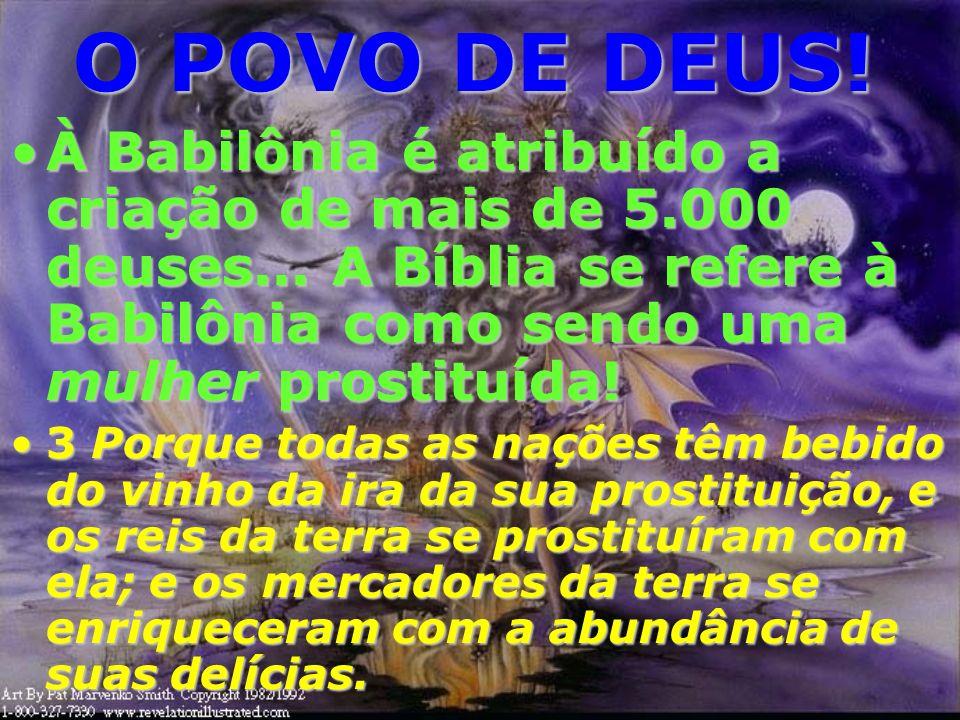 O POVO DE DEUS! À Babilônia é atribuído a criação de mais de 5.000 deuses... A Bíblia se refere à Babilônia como sendo uma mulher prostituída!