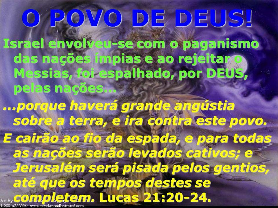 O POVO DE DEUS! Israel envolveu-se com o paganismo das nações ímpias e ao rejeitar o Messias, foi espalhado, por DEUS, pelas nações...