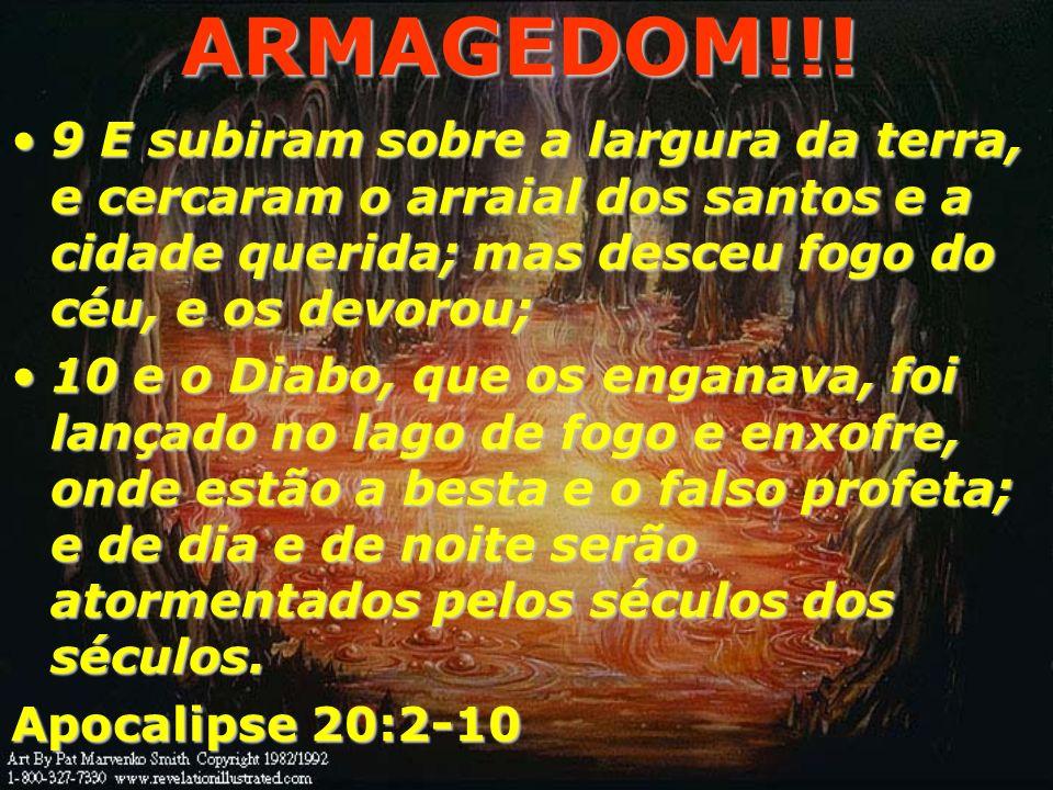 ARMAGEDOM!!!9 E subiram sobre a largura da terra, e cercaram o arraial dos santos e a cidade querida; mas desceu fogo do céu, e os devorou;