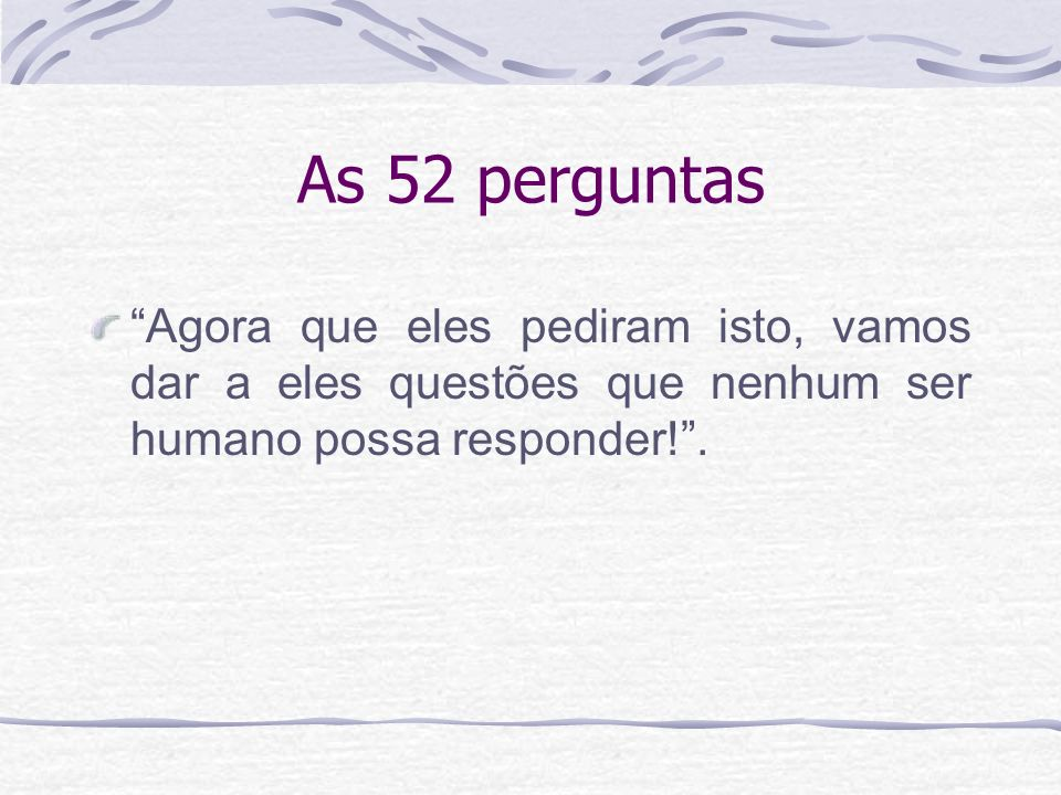 As 52 perguntas Agora que eles pediram isto, vamos dar a eles questões que nenhum ser humano possa responder! .