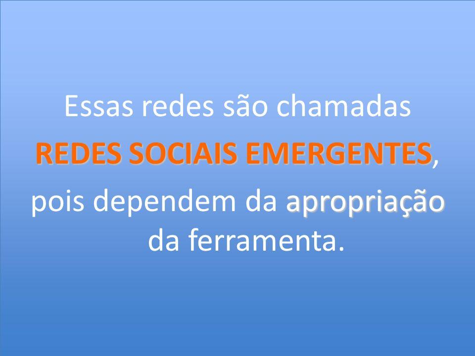 Essas redes são chamadas REDES SOCIAIS EMERGENTES, pois dependem da apropriação da ferramenta.