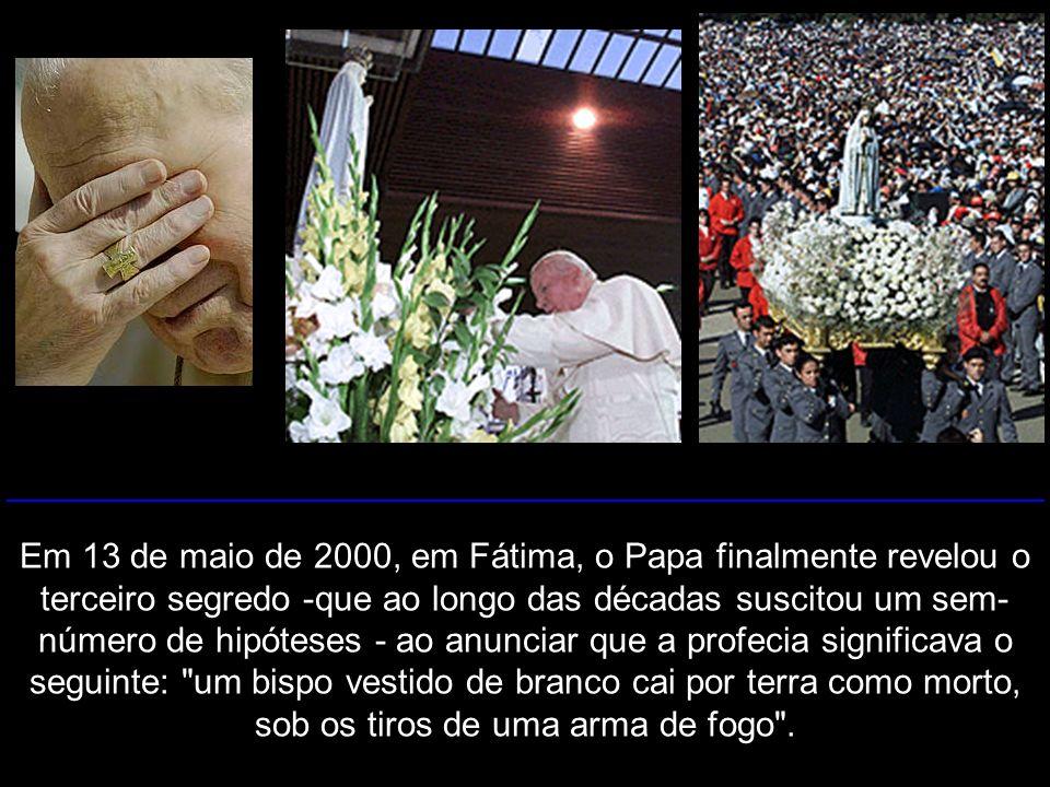 Em 13 de maio de 2000, em Fátima, o Papa finalmente revelou o terceiro segredo -que ao longo das décadas suscitou um sem-número de hipóteses - ao anunciar que a profecia significava o seguinte: um bispo vestido de branco cai por terra como morto, sob os tiros de uma arma de fogo .