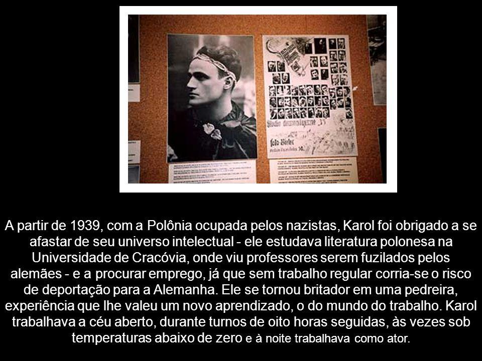 A partir de 1939, com a Polônia ocupada pelos nazistas, Karol foi obrigado a se afastar de seu universo intelectual - ele estudava literatura polonesa na Universidade de Cracóvia, onde viu professores serem fuzilados pelos alemães - e a procurar emprego, já que sem trabalho regular corria-se o risco de deportação para a Alemanha.