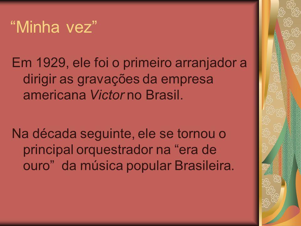 Minha vez Em 1929, ele foi o primeiro arranjador a dirigir as gravações da empresa americana Victor no Brasil.