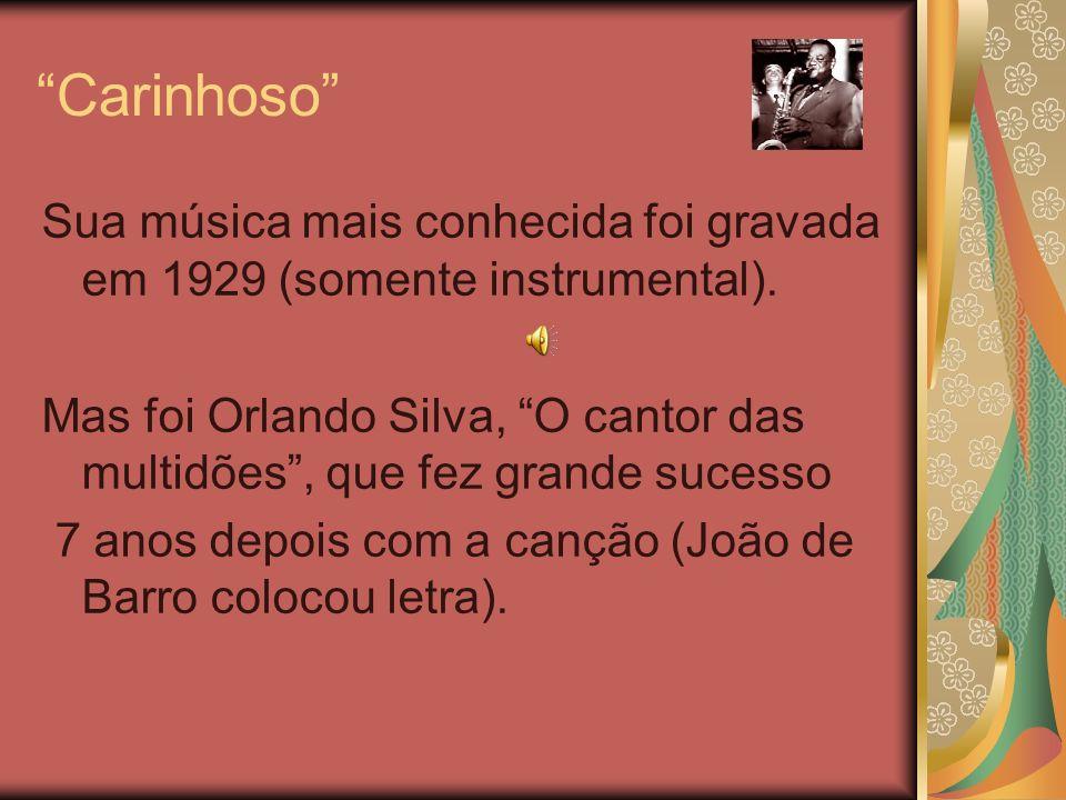 Carinhoso Sua música mais conhecida foi gravada em 1929 (somente instrumental).