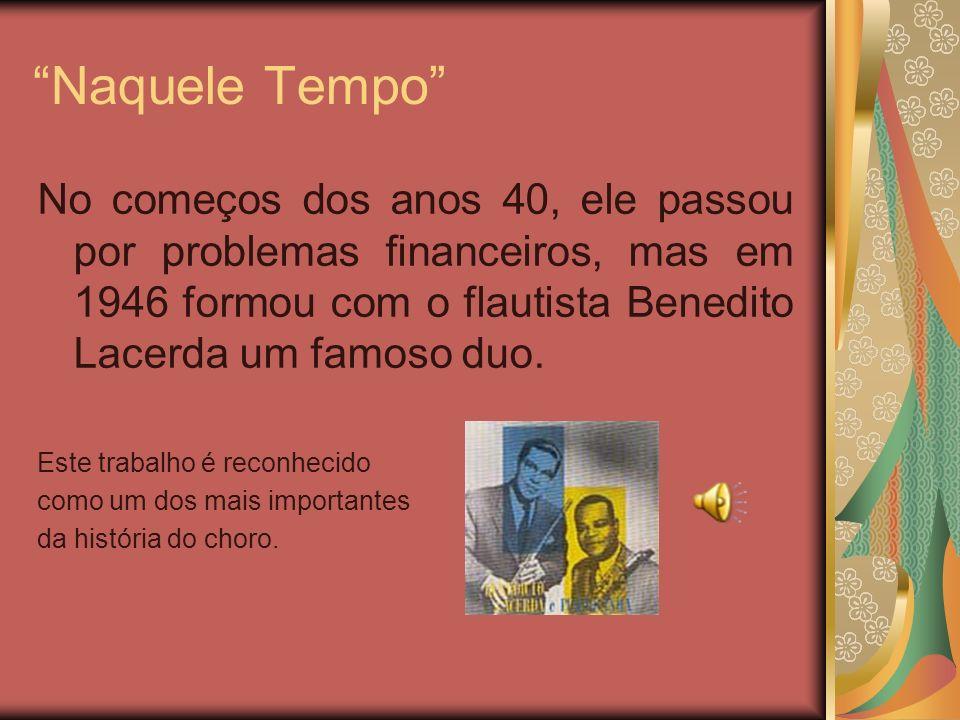 Naquele Tempo No começos dos anos 40, ele passou por problemas financeiros, mas em 1946 formou com o flautista Benedito Lacerda um famoso duo.