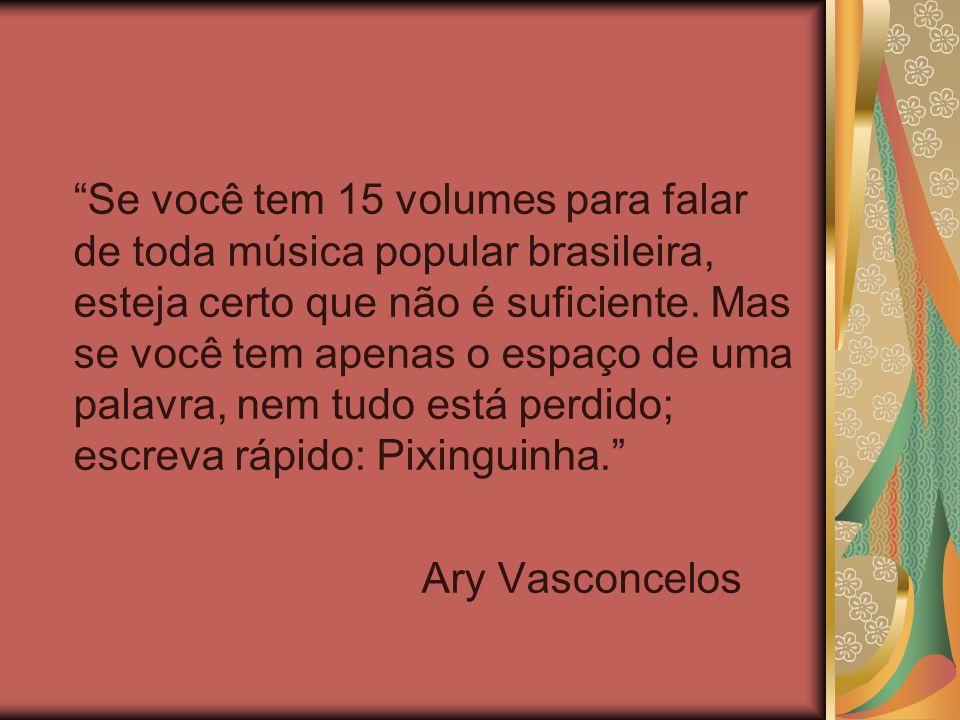 Se você tem 15 volumes para falar de toda música popular brasileira, esteja certo que não é suficiente. Mas se você tem apenas o espaço de uma palavra, nem tudo está perdido; escreva rápido: Pixinguinha.